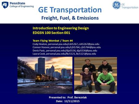 GE Transportation Freight, Fuel, & Emissions Introduction to Engineering Design EDGSN 100 Section 001 Team Flying Wombat / Team #4 Cody Heaton, personal.psu.edu/csh5267,