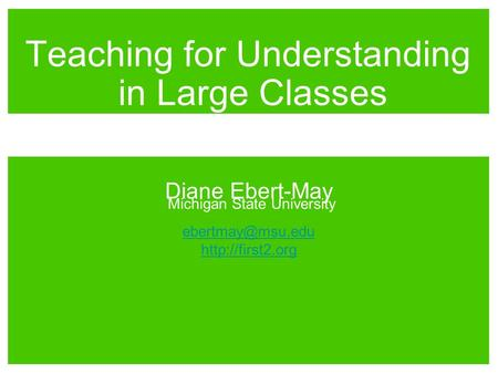 Diane Ebert-May Michigan State University  Teaching for Understanding in Large Classes.