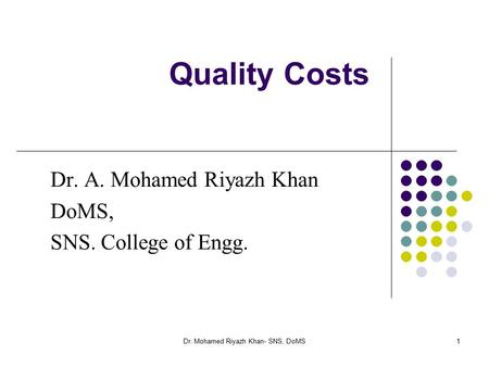 1 Quality Costs Dr. A. Mohamed Riyazh Khan DoMS, SNS. College of Engg. Dr. Mohamed Riyazh Khan- SNS, DoMS.