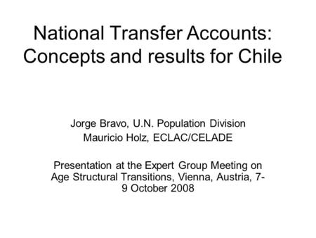 National Transfer Accounts: Concepts and results for Chile Jorge Bravo, U.N. Population Division Mauricio Holz, ECLAC/CELADE Presentation at the Expert.