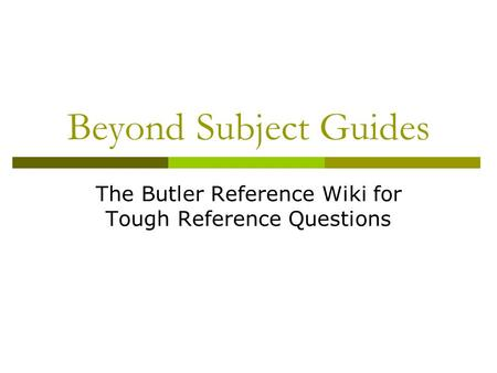Beyond Subject Guides The Butler Reference Wiki for Tough Reference Questions.