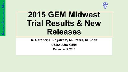 2015 GEM Midwest Trial Results & New Releases C. Gardner, F. Engstrom, M. Peters, M. Shen USDA-ARS GEM December 9, 2015 G ermplasm E nhancement of M aize.