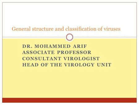 DR. MOHAMMED ARIF ASSOCIATE PROFESSOR CONSULTANT VIROLOGIST HEAD OF THE VIROLOGY UNIT General structure and classification of viruses.