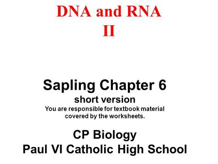 DNA and RNA II Sapling Chapter 6 short version You are responsible for textbook material covered by the worksheets. CP Biology Paul VI Catholic High School.