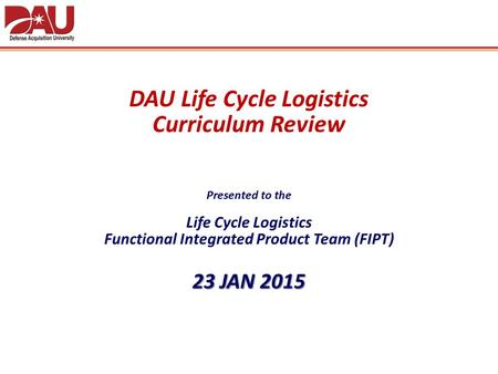 DAU Life Cycle Logistics Curriculum Review Presented to the Life Cycle Logistics Functional Integrated Product Team (FIPT) 23 JAN 2015.