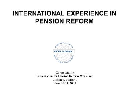 INTERNATIONAL EXPERIENCE IN PENSION REFORM. PENSION REFORM UNDER AN AGING POPULATION IS A WORLD-WIDE AGENDA.