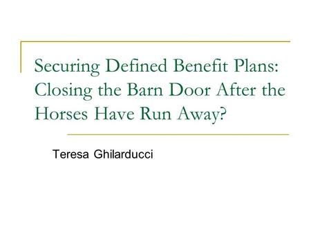 Securing Defined Benefit Plans: Closing the Barn Door After the Horses Have Run Away? Teresa Ghilarducci.