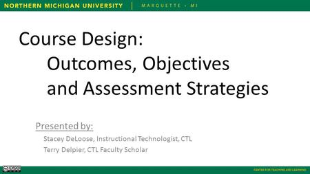 CENTER FOR TEACHING AND LEARNING Course Design: Outcomes, Objectives and Assessment Strategies Presented by: Stacey DeLoose, Instructional Technologist,