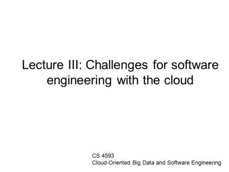 Lecture III: Challenges for software engineering with the cloud CS 4593 Cloud-Oriented Big Data and Software Engineering.