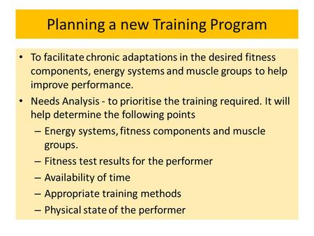 Planning a new Training Program To facilitate chronic adaptations in the desired fitness components, energy systems and muscle groups to help improve performance.