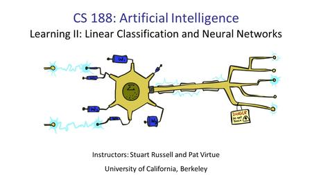 CS 188: Artificial Intelligence Learning II: Linear Classification and Neural Networks Instructors: Stuart Russell and Pat Virtue University of California,