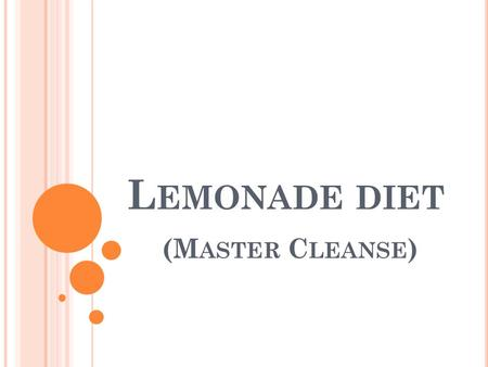 L EMONADE DIET (M ASTER C LEANSE ). T HIS DIET IS DESIGNED TO Shed pounds fast Detoxify the body Clean out the colon Diet usually goes on for 7-10 days.