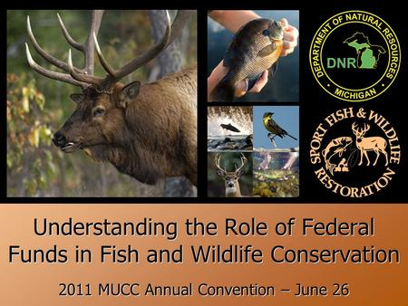 + Understanding the Role of Federal Funds in Fish and Wildlife Conservation 2011 MUCC Annual Convention – June 26.