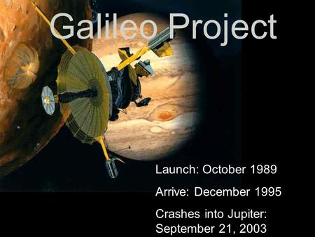 Galileo Project Launch: October 1989 Arrive: December 1995