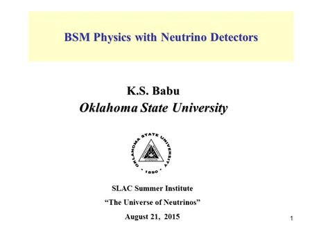 "K.S. Babu Oklahoma State University SLAC Summer Institute ""The Universe of Neutrinos"" August 21, 2015 BSM Physics with Neutrino Detectors 1."