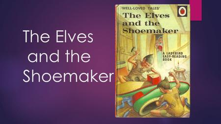 The Elves and the Shoemaker. elves - A TYPE OF FAIRY.
