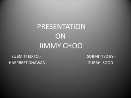 PRESENTATION ON JIMMY CHOO SUBMITTED TO:- SUBMITTED BY:- HARPREET DHAWAN SURBHI SOOD.