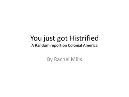 A Random report on Colonial America You just got Histrified A Random report on Colonial America By Rachel Mills.