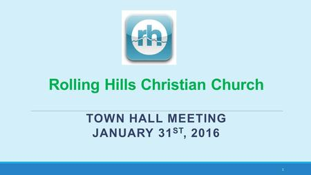 Rolling Hills Christian Church TOWN HALL MEETING JANUARY 31 ST, 2016 1.