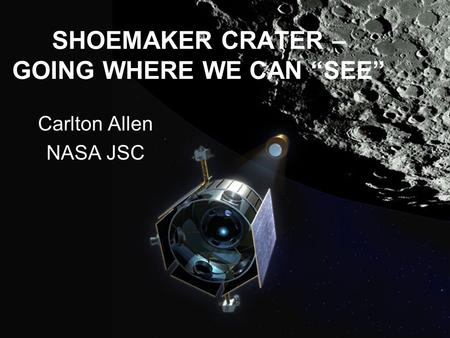 "SHOEMAKER CRATER – GOING WHERE WE CAN ""SEE"" Carlton Allen NASA JSC."