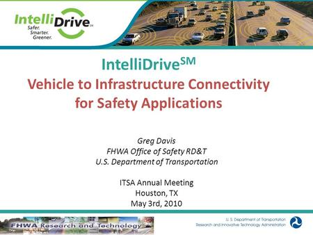 1 IntelliDrive SM Vehicle to Infrastructure Connectivity for Safety Applications Greg Davis FHWA Office of Safety RD&T U.S. Department of Transportation.