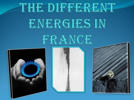 FOSSIL energies Coal, oil and natural gas take part to the French consumption of energy, as in the other developed countries.