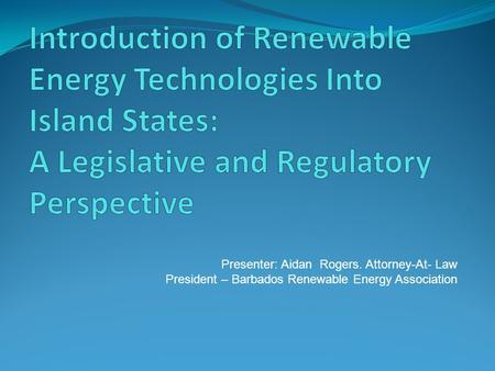 Presenter: Aidan Rogers. Attorney-At- Law President – Barbados Renewable Energy Association.