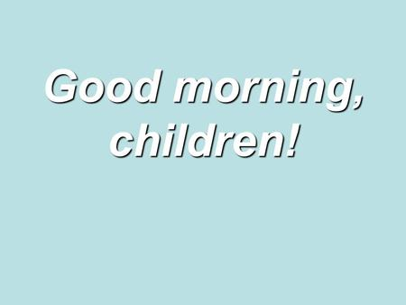 Good morning, children!. The aims of our lesson are: ●to study the using of the vocabulary ● to teach listening and reading for specific and detailed.