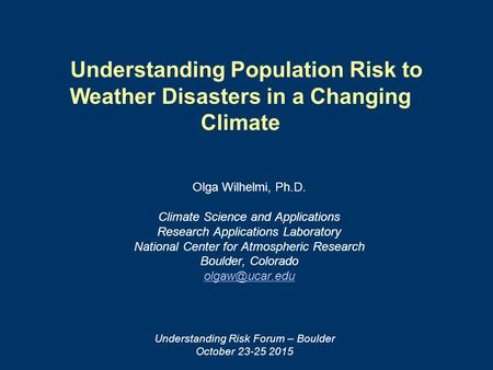 Understanding Population Risk to Weather Disasters in a Changing Climate Olga Wilhelmi, Ph.D. Climate Science and Applications Research Applications Laboratory.