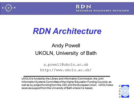 RDN Architecture Andy Powell UKOLN, University of Bath  UKOLN is funded by the Library and Information Commission,