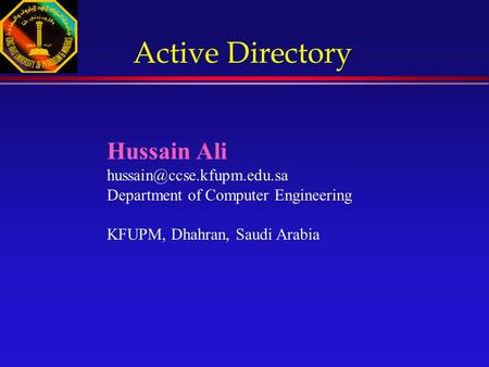 Hussain Ali Department of Computer Engineering KFUPM, Dhahran, Saudi Arabia Active Directory.