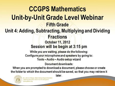CCGPS Mathematics Unit-by-Unit Grade Level Webinar Fifth Grade Unit 4: Adding, Subtracting, Multiplying and Dividing Fractions October 11, 2012 Session.