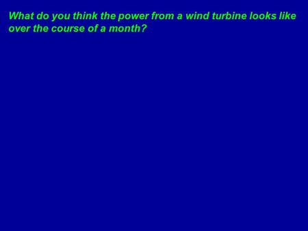 What do you think the power from a wind turbine looks like over the course of a month?