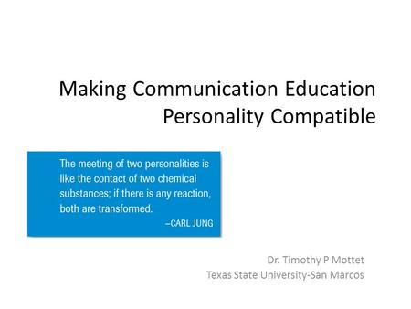 Making Communication Education Personality Compatible Dr. Timothy P Mottet Texas State University-San Marcos.