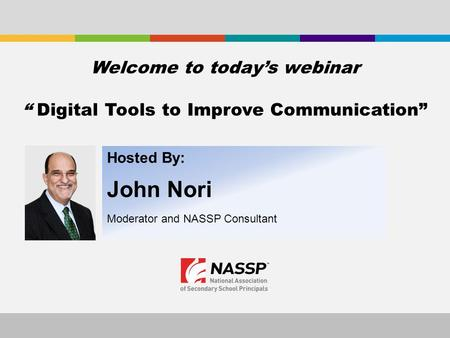 "Hosted By: John Nori Moderator and NASSP Consultant Welcome to today's webinar "" Digital Tools to Improve Communication"""
