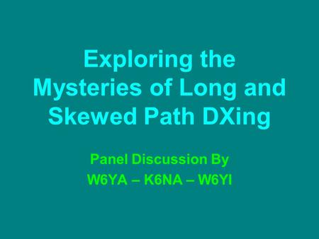 Exploring the Mysteries of Long and Skewed Path DXing Panel Discussion By W6YA – K6NA – W6YI.