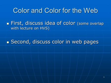 Color and Color for the Web First, discuss idea of color (some overlap with lecture on HVS) First, discuss idea of color (some overlap with lecture on.