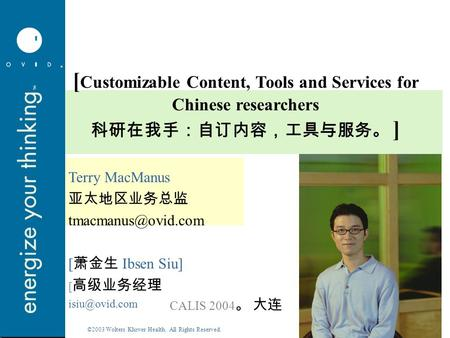 ©2003 Wolters Kluwer Health. All Rights Reserved. [ Customizable Content, Tools and Services for Chinese researchers 科研在我手:自订内容,工具与服务。 ] Terry MacManus.