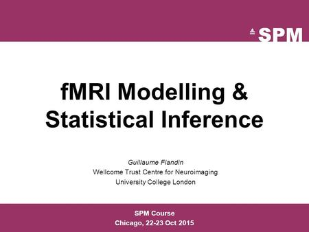 FMRI Modelling & Statistical Inference Guillaume Flandin Wellcome Trust Centre for Neuroimaging University College London SPM Course Chicago, 22-23 Oct.