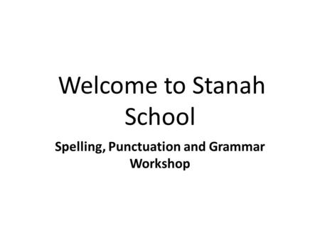 Welcome to Stanah School Spelling, Punctuation and Grammar Workshop.