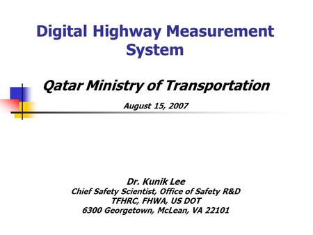 Digital Highway Measurement System Qatar Ministry of Transportation August 15, 2007 Dr. Kunik Lee Chief Safety Scientist, Office of Safety R&D TFHRC, FHWA,
