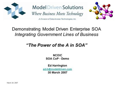 "March 24, 2007 Demonstrating Model Driven Enterprise SOA Integrating Government Lines of Business ""The Power of the A in SOA"" NCOIC SOA CoP - Demo Ed Harrington."