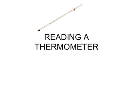 READING A THERMOMETER. ▪A thermometer has alcohol or mercury that expands when heated.