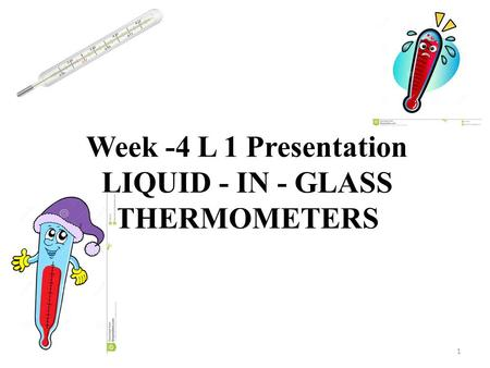 Week -4 L 1 Presentation LIQUID - IN - GLASS THERMOMETERS