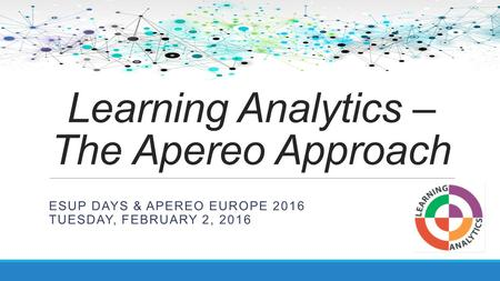 Learning Analytics – The Apereo Approach ESUP DAYS & APEREO EUROPE 2016 TUESDAY, FEBRUARY 2, 2016.