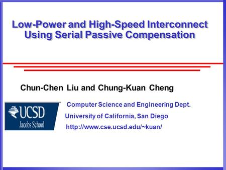 Low-Power and High-Speed Interconnect Using Serial Passive Compensation Chun-Chen Liu and Chung-Kuan Cheng Computer Science and Engineering Dept. University.