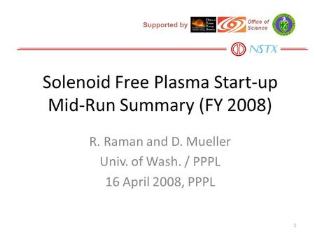 Solenoid Free Plasma Start-up Mid-Run Summary (FY 2008) R. Raman and D. Mueller Univ. of Wash. / PPPL 16 April 2008, PPPL 1 Supported by Office of Science.