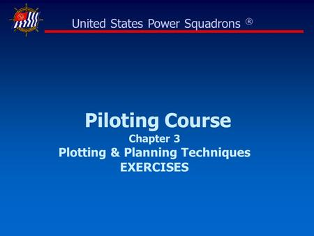 Piloting Course Chapter 3 Plotting & Planning Techniques EXERCISES United States Power Squadrons ®
