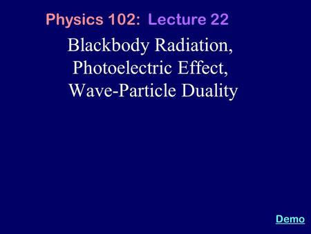 Blackbody Radiation, Photoelectric Effect, Wave-Particle Duality Physics 102: Lecture 22 Demo.