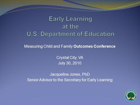 Measuring Child and Family Outcomes Conference Crystal City, VA July 30, 2010 Jacqueline Jones, PhD Senior Advisor to the Secretary for Early Learning.